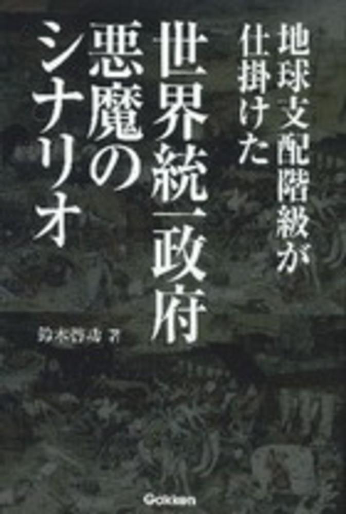 地球支配階級が仕掛けた世界統一政府悪魔のシナリオ / 鈴木 啓功【著 ...