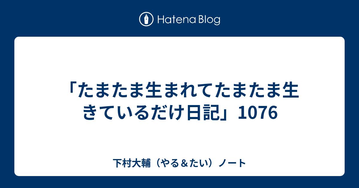 たまたま生まれてたまたま生きているだけ日記」1076 - 下村大輔(やる ...