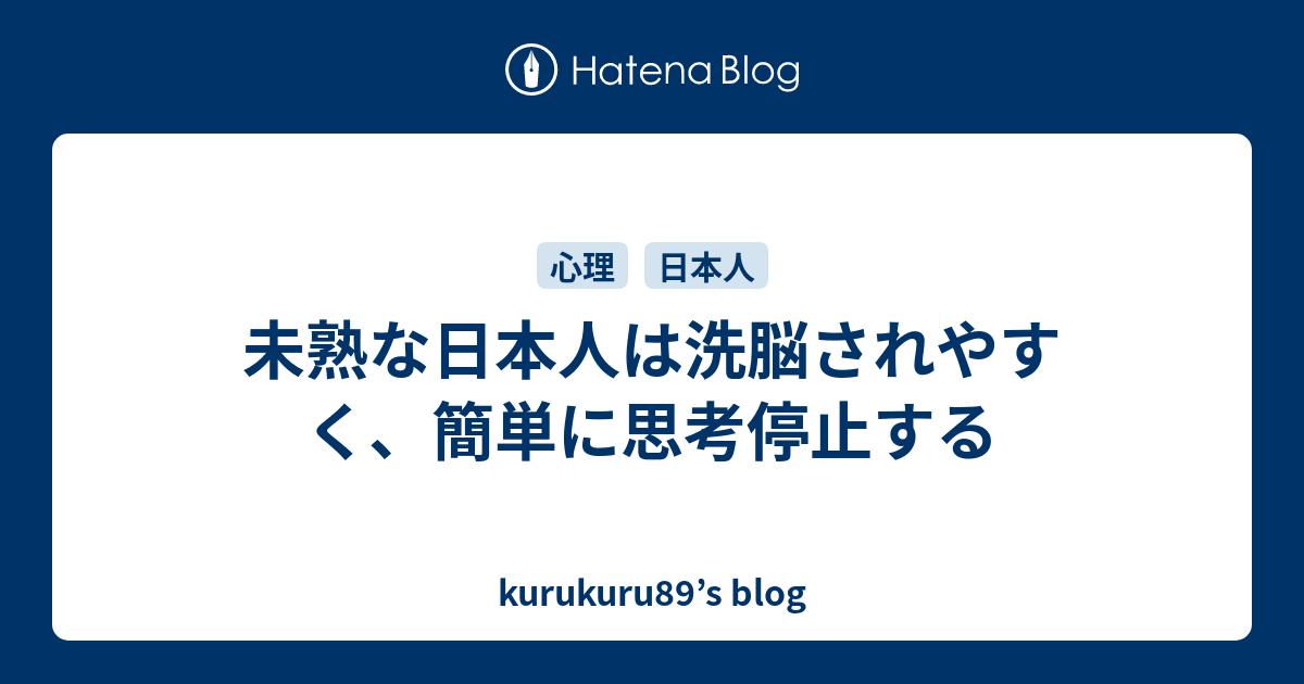 未熟な日本人は洗脳されやすく、簡単に思考停止する - kurukuru89's blog