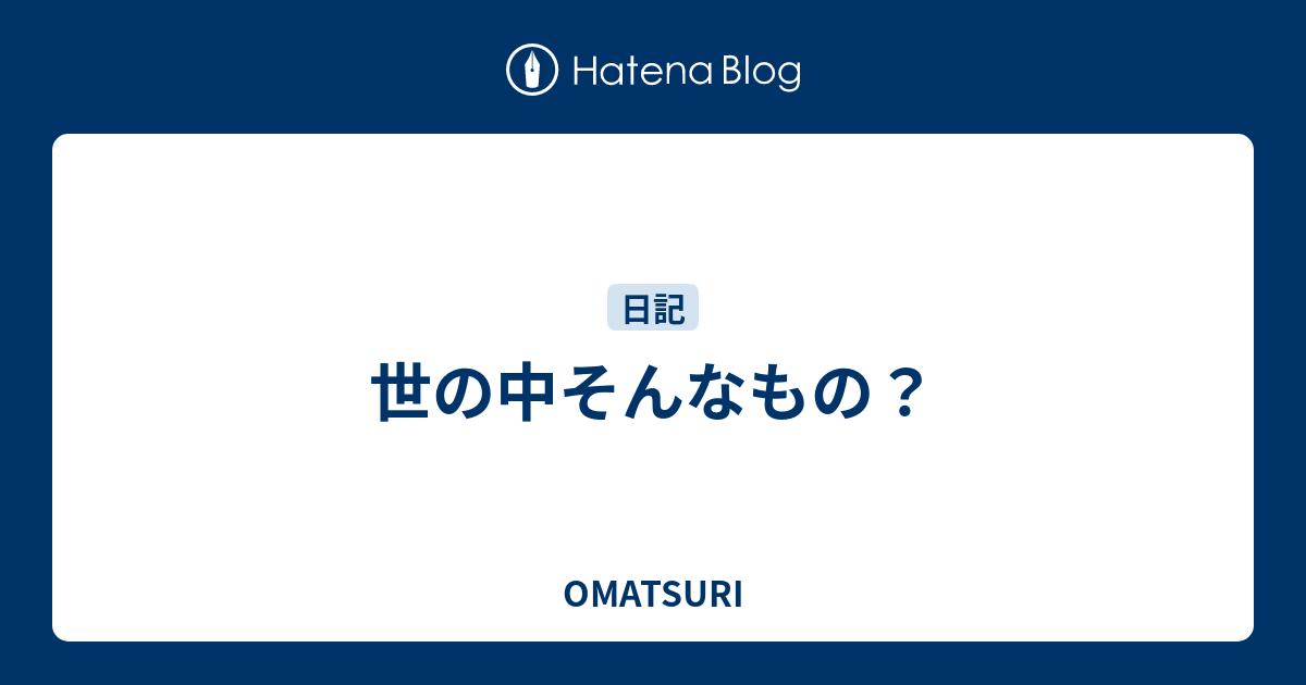 世の中そんなもの? - OMATSURI
